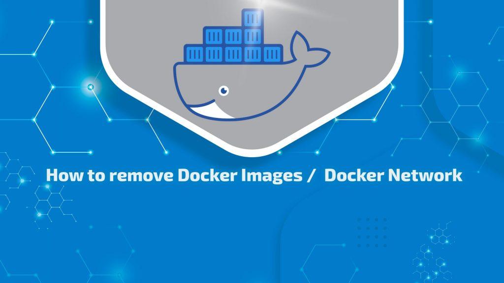 How to remove Docker Images /  Docker Network?